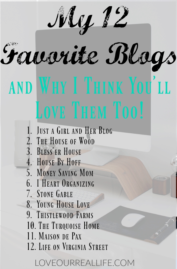My 12 Favorite Blogs and why I think You'll love them too! Just a Girl and her Blog, The House of Wood, Bless'er House, House by Hoff, Money Saving Mom, I Heart Organizing, Stone Gable, Young House Love, Thistlewood Farms, The Turquoise Home, Maison de Pax, Life on Virginia Street
