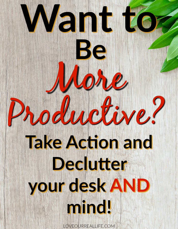 "White board background with words in overlay stating "" Want to be more productive? Take action and declutter your desk and mind!"""